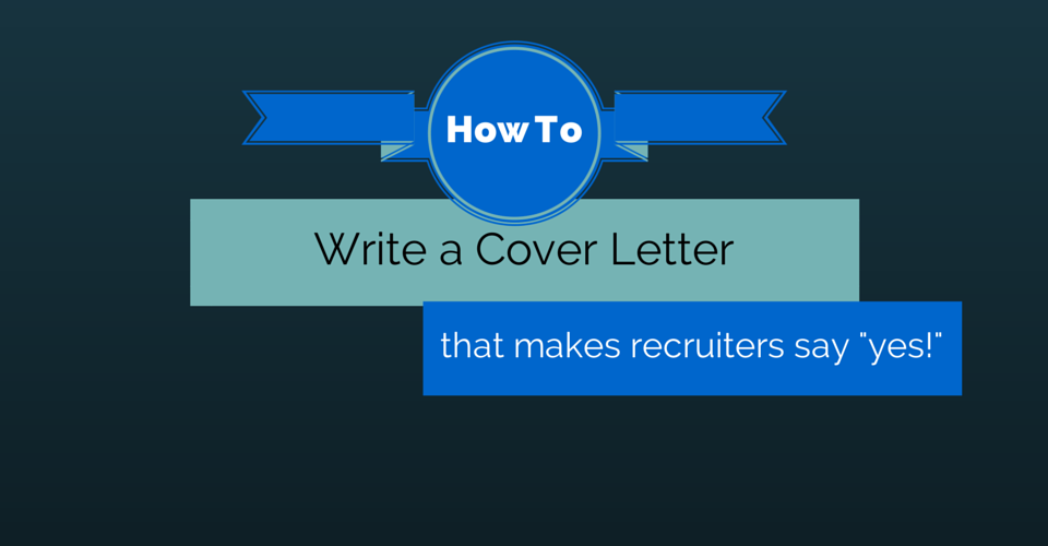 How to Write a Cover Letter that Makes Recruiters Say Yes