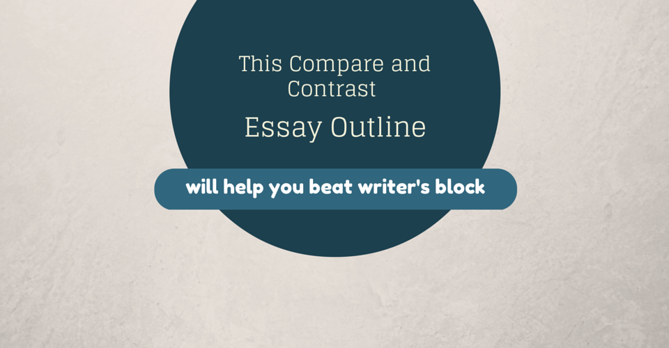 this compare and contrast essay outline will help you beat this compare and contrast essay outline will help you beat writer s block essay writing