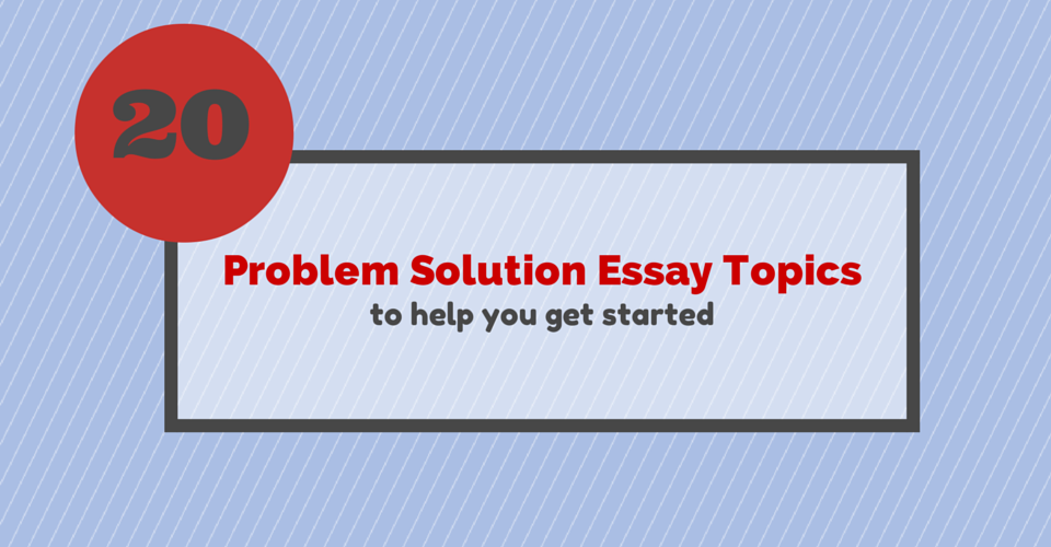 topics for problem solution essays
