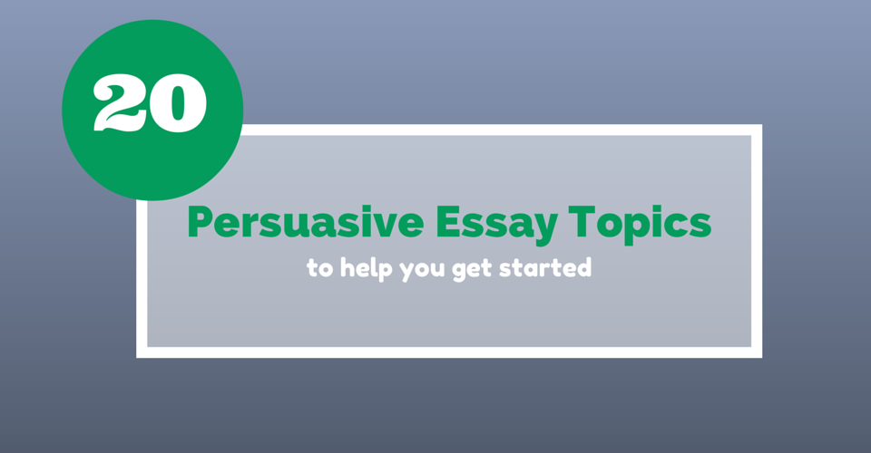 persuasive essay topics to help you get started essay writing