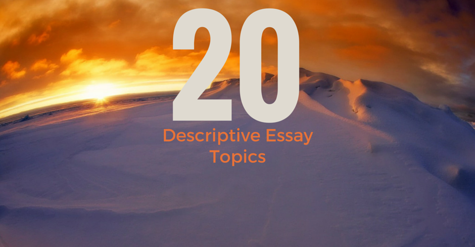 20 fascinating and unusual descriptive essay topics