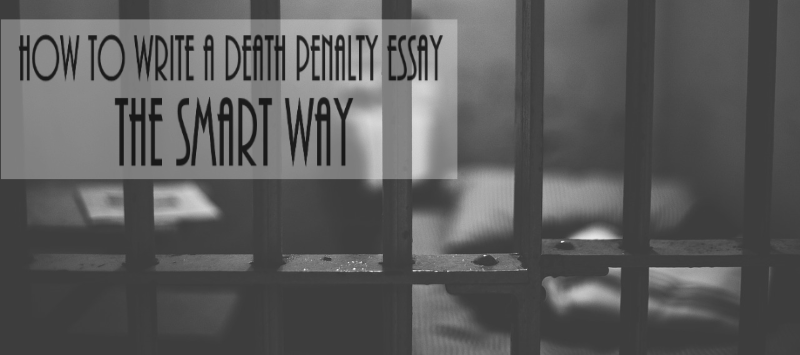 how to write a death penalty essay the smart way essay writing