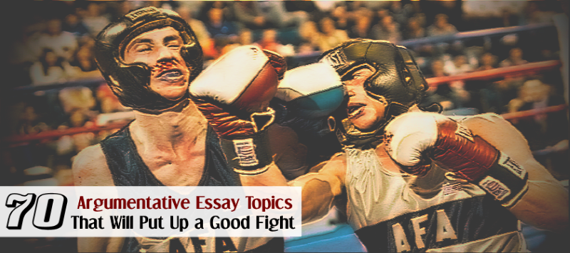 argumentative essay topics that will put up a good fight 70 argumentative essay topics that will put up a good fight essay writing