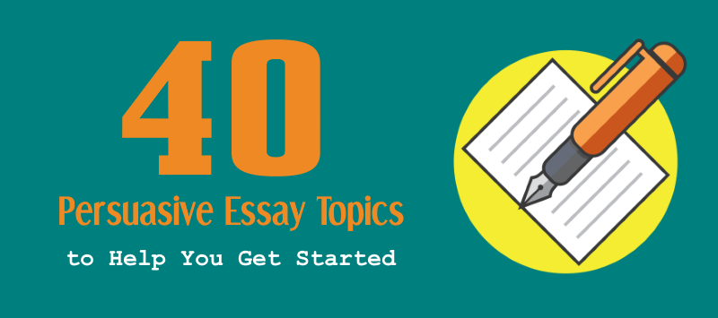 Persuasive Essay Topics To Help You Get Started